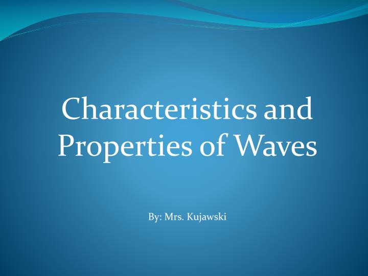 Characteristics and properties of waves by mrs kujawski