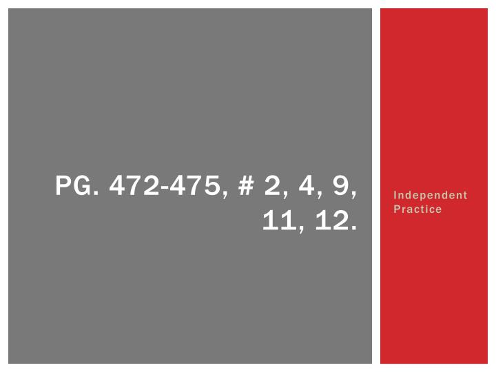 Pg. 472-475, # 2, 4, 9, 11, 12.