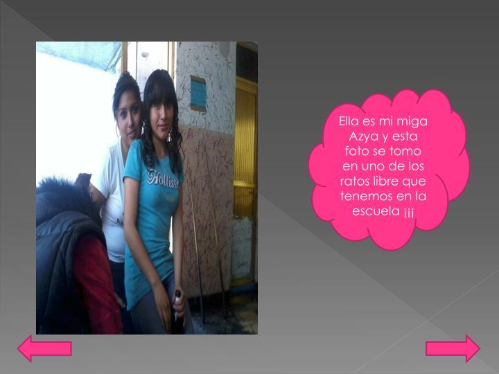 Ella es mi miga Azya y esta foto se tomo en uno de los ratos libre que tenemos en la escuela ¡¡¡