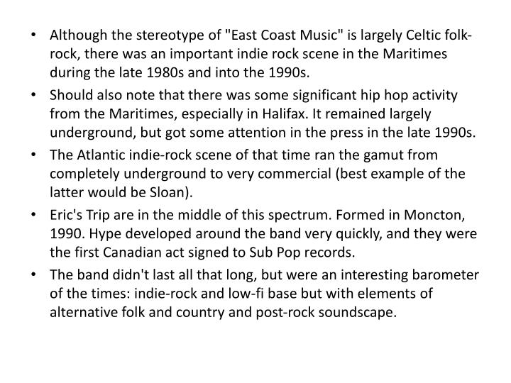 "Although the stereotype of ""East Coast Music"" is largely Celtic folk-rock, there was an important indie rock scene in the Maritimes during the late 1980s and into the 1990s."