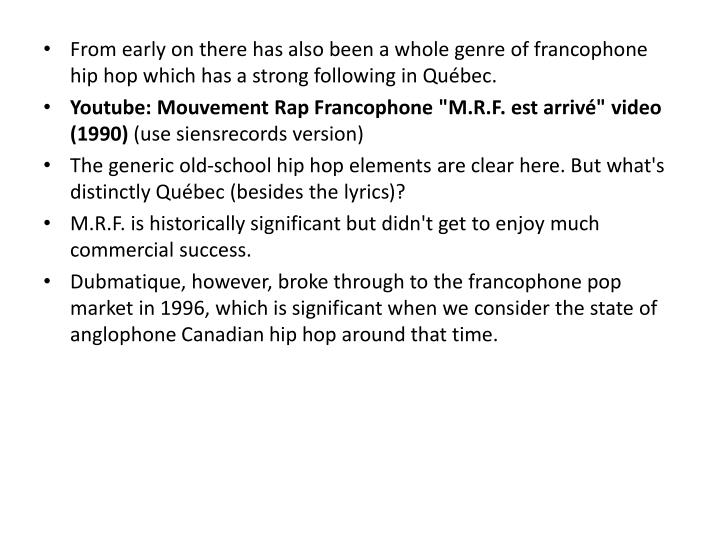 From early on there has also been a whole genre of francophone hip hop which has a strong following in Québec.