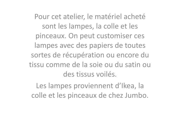 Pour cet atelier, le matériel acheté sont les lampes, la colle et les pinceaux. On peut customiser ces lampes avec des papiers de toutes sortes de récupération ou encore du tissu comme de la soie ou du satin ou des tissus voilés.