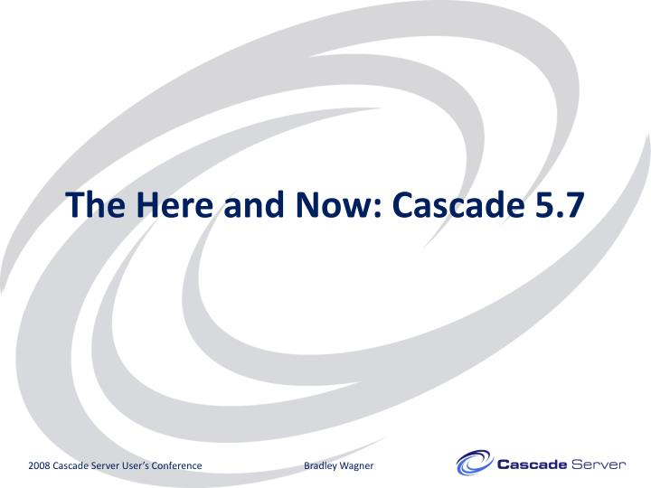 The Here and Now: Cascade 5.7