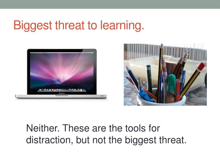Biggest threat to learning.