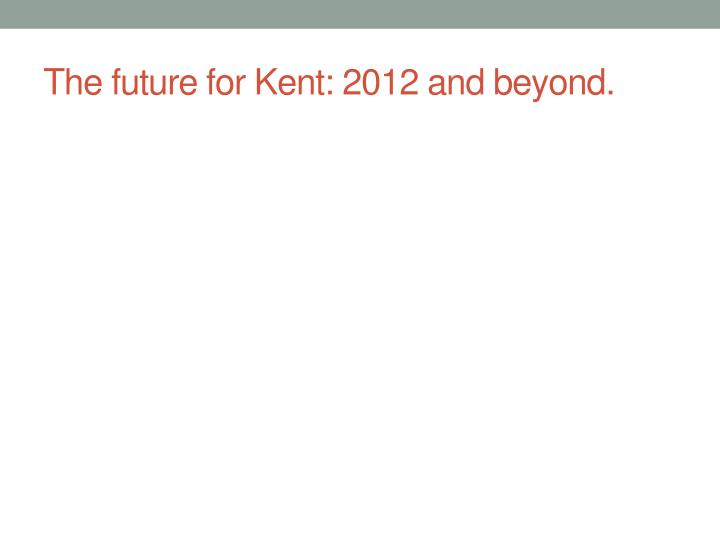 The future for Kent: 2012 and beyond