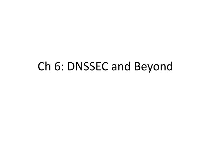 Ch 6: DNSSEC and Beyond
