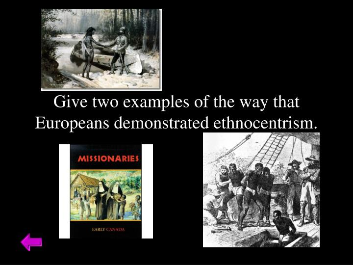 Give two examples of the way that Europeans demonstrated ethnocentrism.
