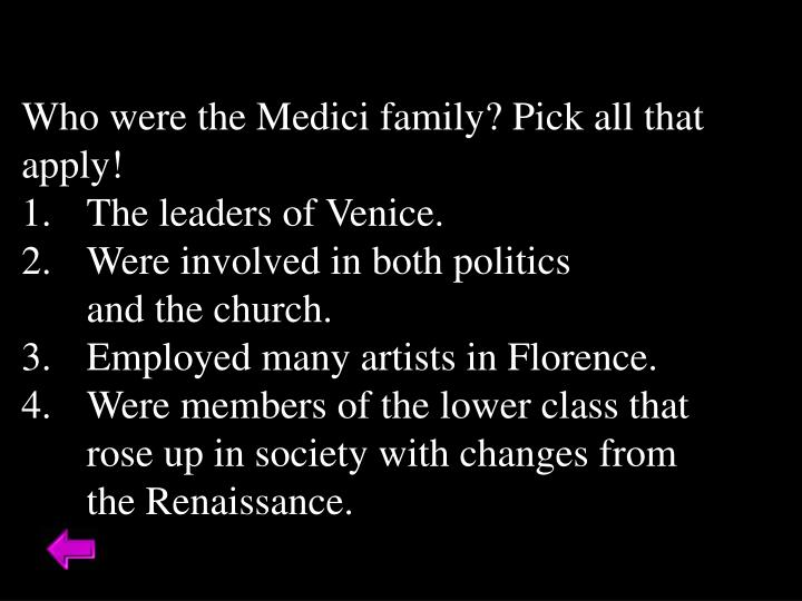 Who were the Medici family? Pick all that apply!