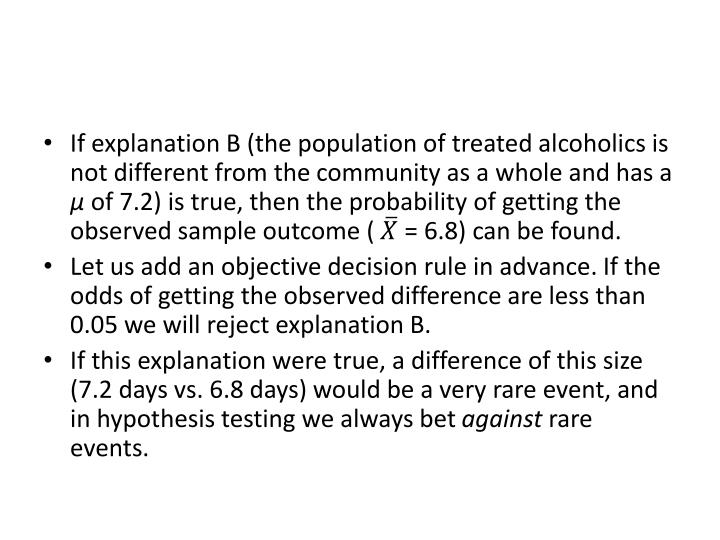 If explanation B (the population of treated alcoholics is not different from the