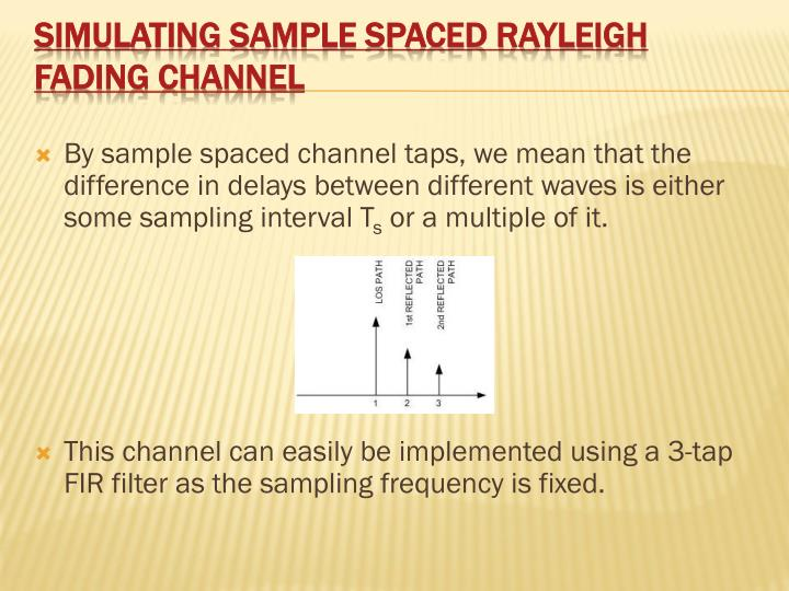 By sample spaced channel taps, we mean that the difference in delays between different waves is either some sampling interval T