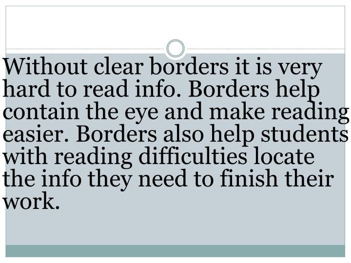 Without clear borders it is very hard to read info. Borders help contain the eye and make reading easier. Borders also help students with reading difficulties locate the info they need to finish their work.