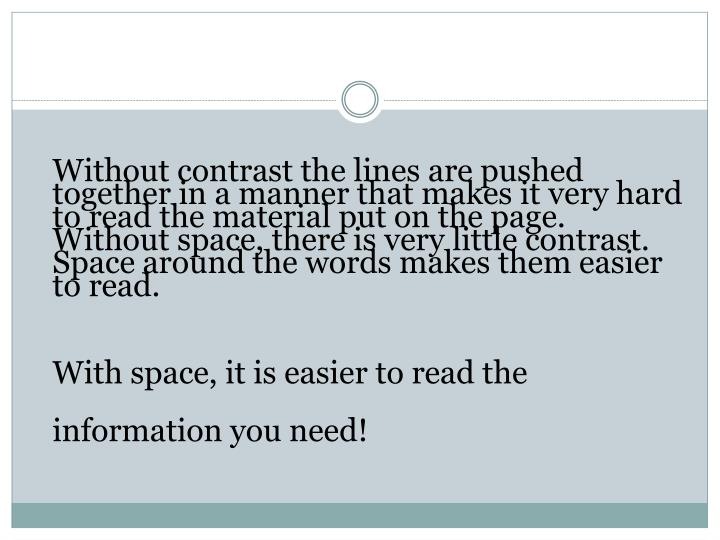 Without contrast the lines are pushed together in a manner that makes it very hard to read the material put on the page. Without space, there is very little contrast. Space around the words makes them easier to read.