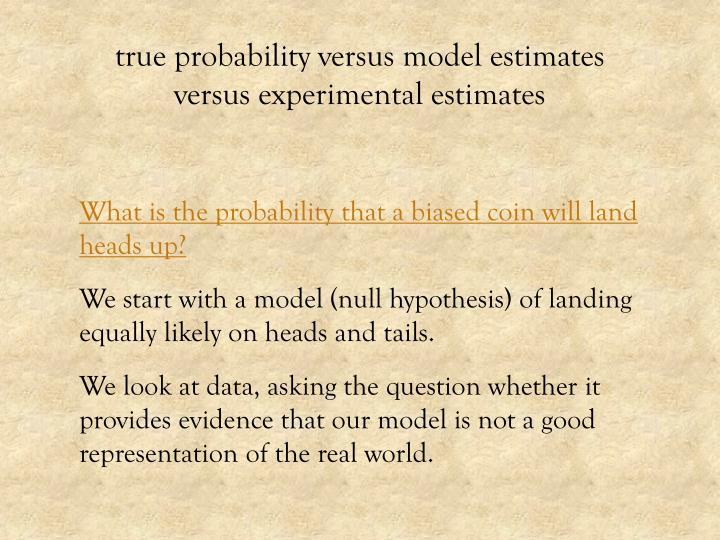 true probability versus model estimates versus experimental estimates