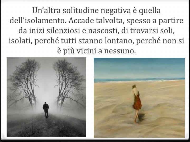 Un'altra solitudine negativa è quella dell'isolamento. Accade talvolta, spesso a partire da inizi silenziosi e nascosti, di trovarsi soli, isolati, perché tutti stanno lontano, perché non si è più vicini a nessuno.
