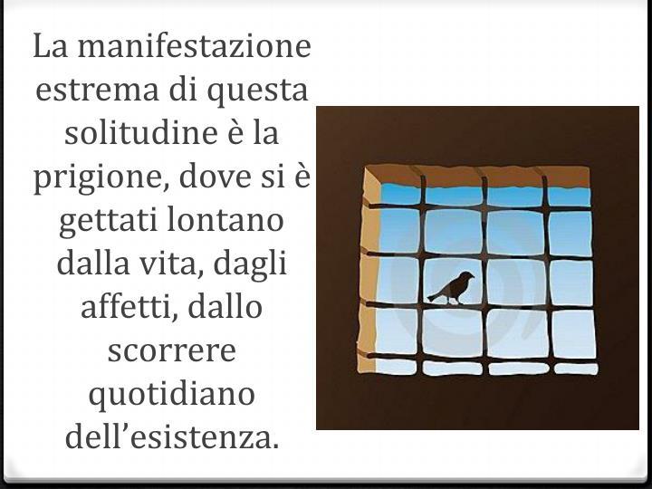 La manifestazione estrema di questa solitudine è la prigione, dove si è gettati lontano dalla vita, dagli affetti, dallo scorrere quotidiano dell'esistenza.