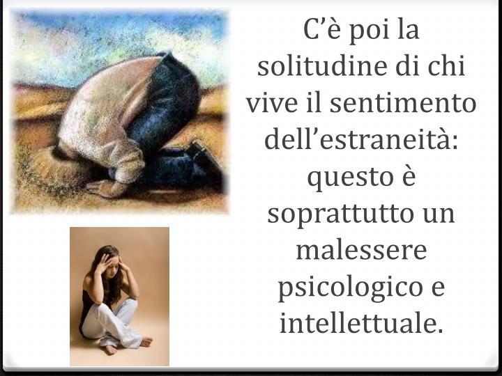 C'è poi la solitudine di chi vive il sentimento dell'estraneità: questo è soprattutto un malessere psicologico e intellettuale.