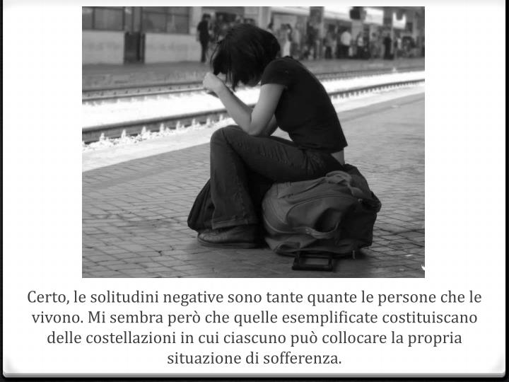 Certo, le solitudini negative sono tante quante le persone che le vivono. Mi sembra però che quelle esemplificate costituiscano delle costellazioni in cui ciascuno può collocare la propria situazione di sofferenza.