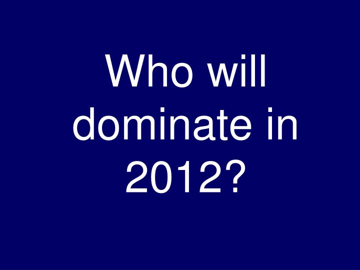 Who will dominate in