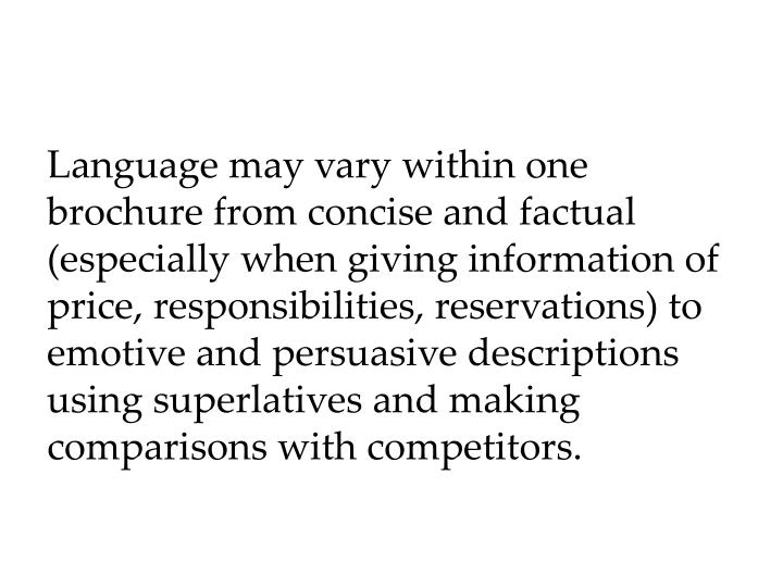 Language may vary within one brochure from concise and factual (especially when giving information of price, responsibilities, reservations) to emotive and persuasive descriptions using superlatives and making comparisons with competitors.