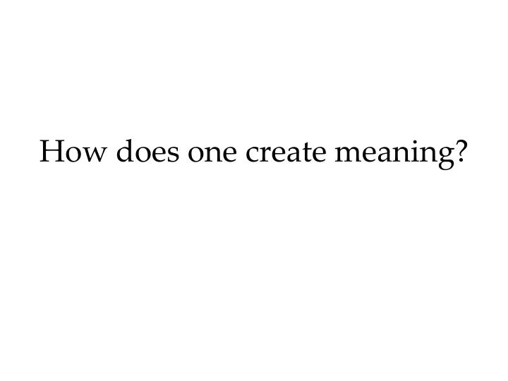 How does one create meaning?