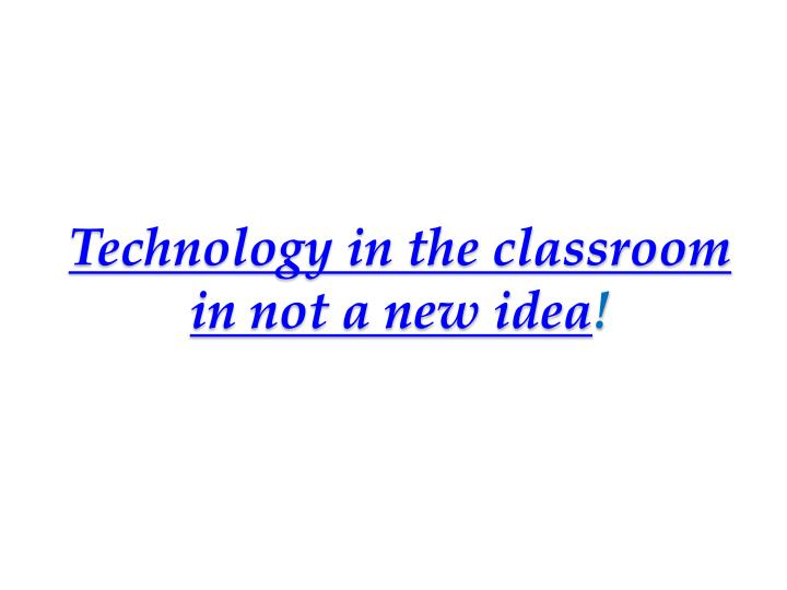 Technology in the classroom in not a new idea