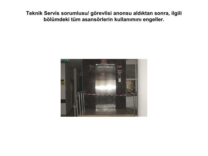 Teknik Servis sorumlusu/ görevlisi anonsu aldıktan sonra, ilgili bölümdeki tüm asansörlerin kullanımını engeller.