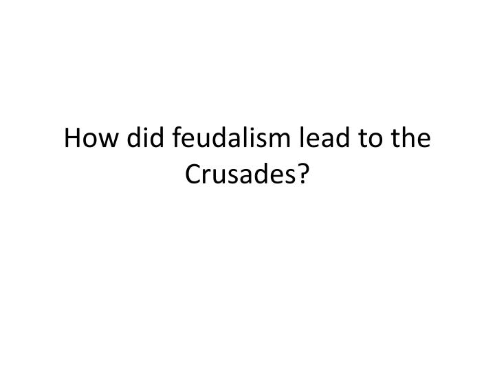 How did feudalism lead to the Crusades?