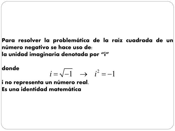 Para resolver la problemática de la raíz cuadrada de un número negativo se hace uso de: