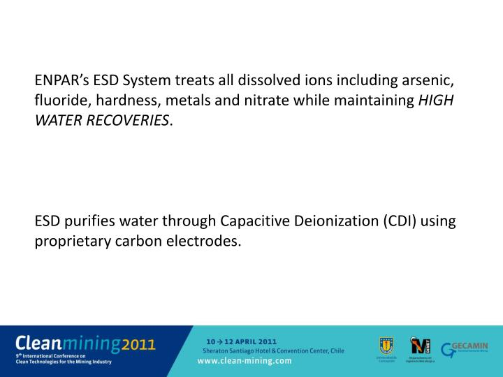 ENPAR's ESD System treats all dissolved ions including arsenic, fluoride, hardness, metals and nitrate while maintaining