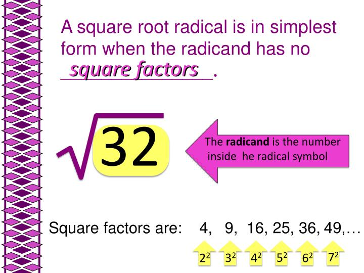 A square root radical is in simplest form when the radicand has no _______________