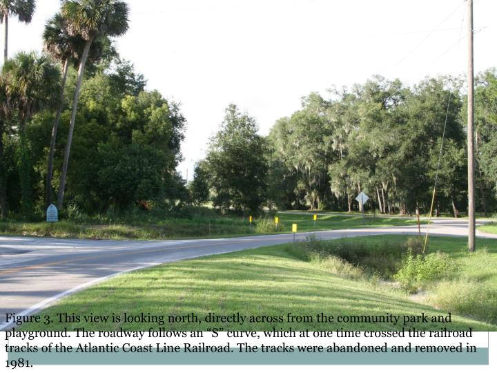 "Figure 3. This view is looking north, directly across from the community park and playground. The roadway follows an ""S"" curve, which at one time crossed the railroad tracks of the Atlantic Coast Line Railroad. The tracks were abandoned and removed in 1981."