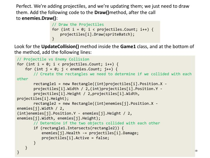 Perfect. We're adding projectiles, and we're updating them; we just need to draw them. Add the following code to the