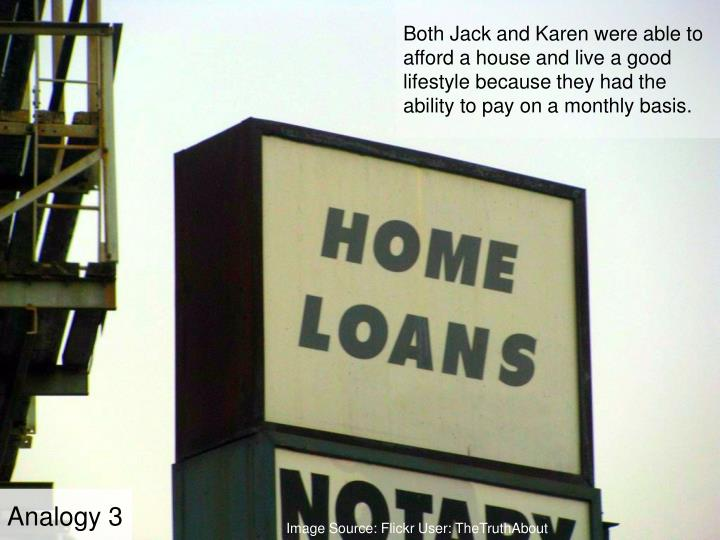 Both Jack and Karen were able to afford a house and live a good lifestyle because they had the ability to pay on a monthly basis.