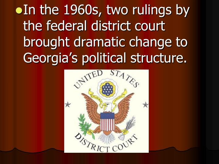 In the 1960s, two rulings by the federal district court brought dramatic change to Georgia's political structure.