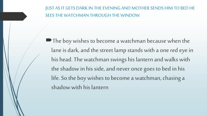 JUST AS IT GETS DARK IN THE EVENING AND MOTHER SENDS HIM TO BED HE SEES THE WATCHMAN THROUGH THE WINDOW