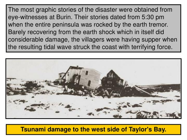 The most graphic stories of the disaster were obtained from eye-witnesses at Burin. Their stories dated from 5:30 pm  when the entire peninsula was rocked by the earth tremor. Barely recovering from the earth shock which in itself did considerable damage, the villagers were having supper when the resulting tidal wave struck the coast with terrifying force.