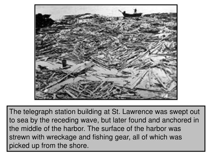 The telegraph station building at St. Lawrence was swept out to sea by the receding wave, but later found and anchored in the middle of the harbor. The surface of the harbor was strewn with wreckage and fishing gear, all of which was picked up from the shore.