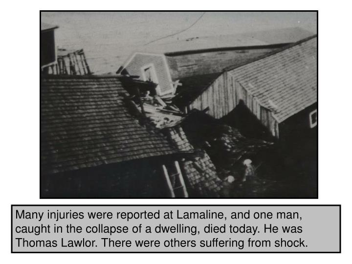 Many injuries were reported at Lamaline, and one man, caught in the collapse of a dwelling, died today. He was Thomas Lawlor. There were others suffering from shock.