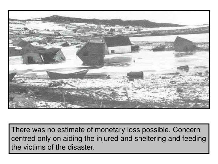 There was no estimate of monetary loss possible. Concern centred only on aiding the injured and sheltering and feeding the victims of the disaster.