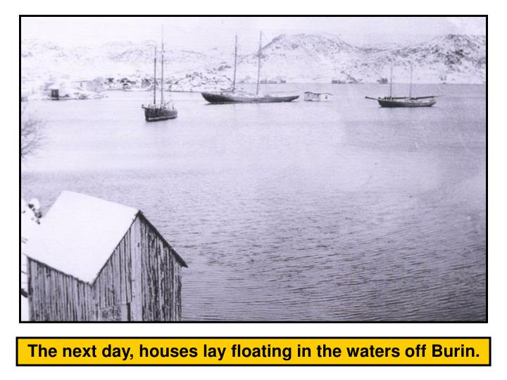 The next day, houses lay floating in the waters off Burin.
