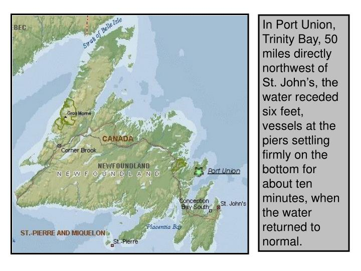 In Port Union, Trinity Bay, 50 miles directly northwest of St. John's, the water receded six feet, vessels at the piers settling firmly on the bottom for about ten minutes, when the water returned to normal.