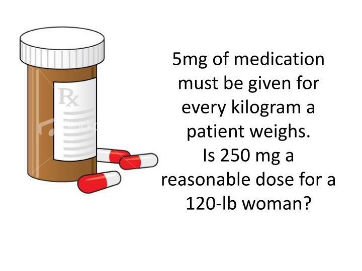 5mg of medication must be given for every kilogram a patient weighs.