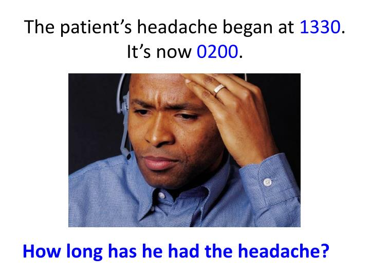 The patient s headache began at 1330 it s now 0200