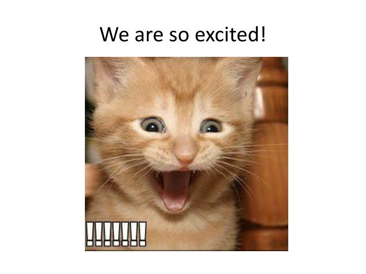 We are so excited!