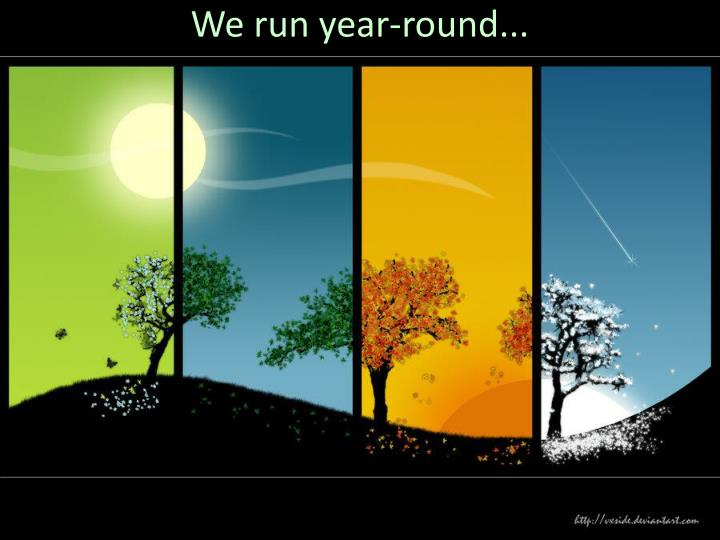 We run year-round...