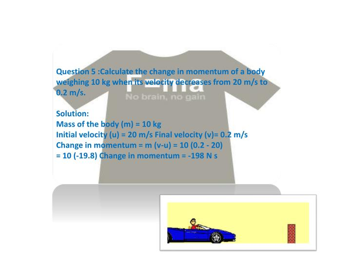 Question 5 :Calculate the change in momentum of a body weighing 10 kg when its velocity decreases from 20 m/s to 0.2 m/s.