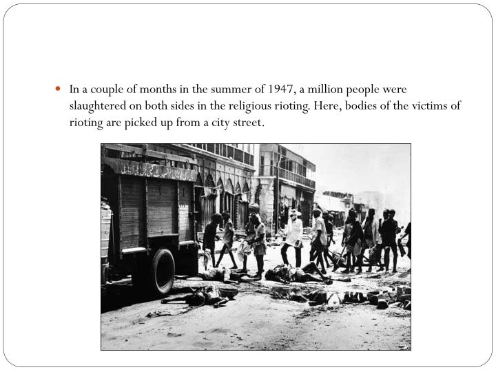 In a couple of months in the summer of 1947, a million people were slaughtered on both sides in the religious rioting. Here, bodies of the victims of rioting are picked up from a city street.