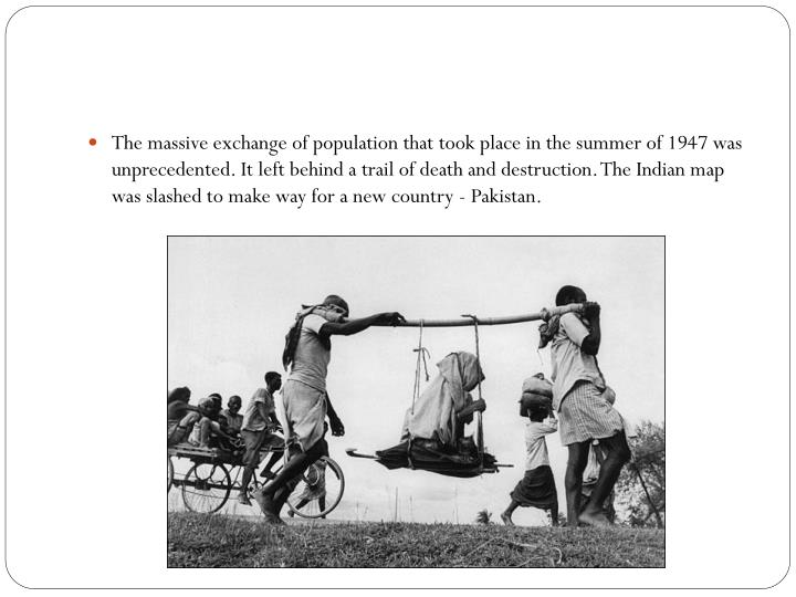 The massive exchange of population that took place in the summer of 1947 was unprecedented. It left behind a trail of death and destruction. The Indian map was slashed to make way for a new country - Pakistan.