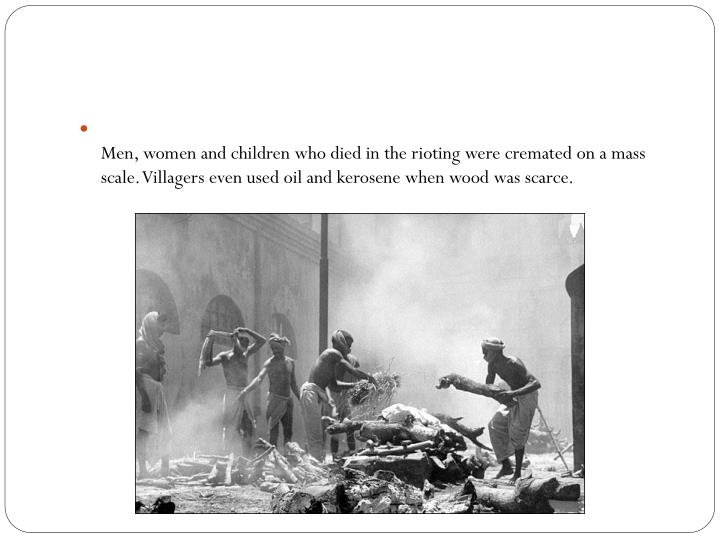 Men, women and children who died in the rioting were cremated on a mass scale. Villagers even used oil and kerosene when wood was scarce.