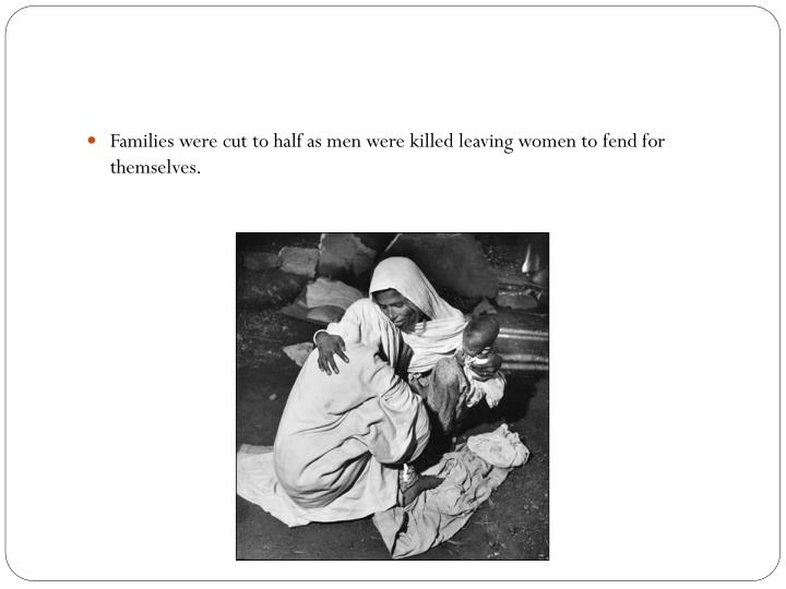 Families were cut to half as men were killed leaving women to fend for themselves.